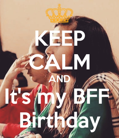 Poster: KEEP CALM AND It's my BFF  Birthday