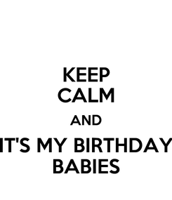 Poster: KEEP CALM AND IT'S MY BIRTHDAY BABIES