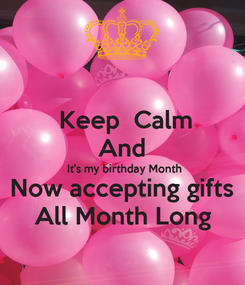 Poster:  Keep  Calm And  It's my birthday Month Now accepting gifts All Month Long