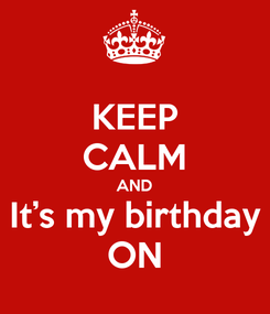Poster: KEEP CALM AND It's my birthday ON