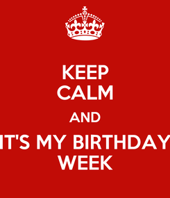 Poster: KEEP CALM AND IT'S MY BIRTHDAY WEEK