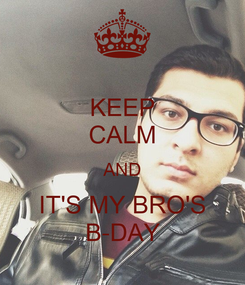 Poster: KEEP CALM AND IT'S MY BRO'S B-DAY