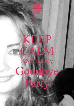 Poster: KEEP CALM AND it's My Goodbye Party