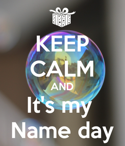 Poster: KEEP CALM AND It's my  Name day
