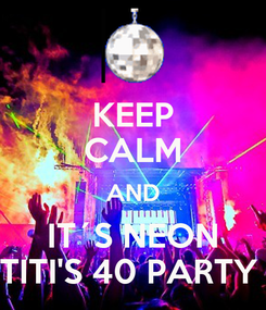 Poster: KEEP CALM AND IT´S NEON TITI'S 40 PARTY