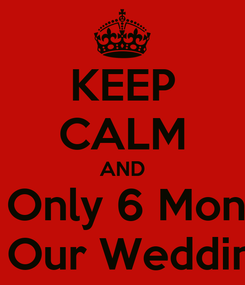 Poster: KEEP CALM AND It's Only 6 Months Till Our Wedding!!!