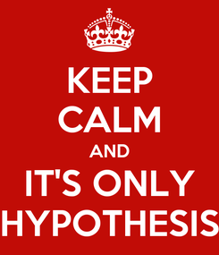 Poster: KEEP CALM AND IT'S ONLY HYPOTHESIS
