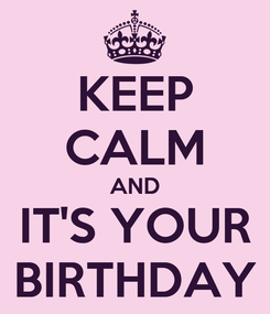 Poster: KEEP CALM AND IT'S YOUR BIRTHDAY