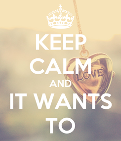 Poster: KEEP CALM AND IT WANTS TO