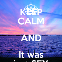 Poster: KEEP CALM AND It was just SEX