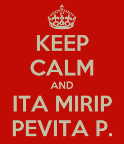 Poster: KEEP CALM AND ITA MIRIP PEVITA P.