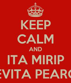 Poster: KEEP CALM AND ITA MIRIP PEVITA PEARCE