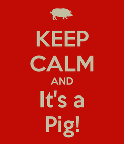 Poster: KEEP CALM AND It's a Pig!