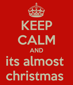 Poster: KEEP CALM AND its almost  christmas