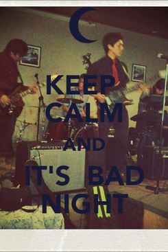 Poster: KEEP  CALM AND IT'S  BAD NIGHT