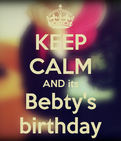 Poster: KEEP CALM AND its Bebty's birthday