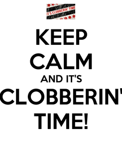 Poster: KEEP CALM AND IT'S CLOBBERIN' TIME!