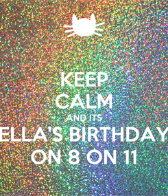 Poster: KEEP CALM AND ITS ELLA'S BIRTHDAY ON 8 ON 11