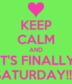 Poster: KEEP CALM AND IT'S FINALLY SATURDAY!!!!