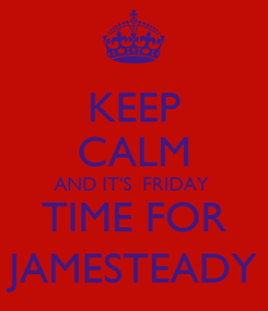 Poster: KEEP CALM AND IT'S  FRIDAY  TIME FOR JAMESTEADY