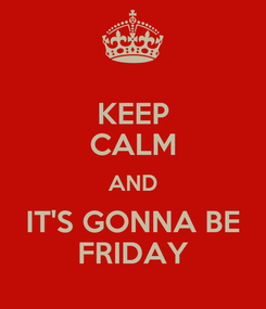 Poster: KEEP CALM AND IT'S GONNA BE FRIDAY