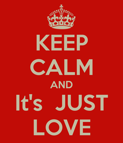Poster: KEEP CALM AND It's  JUST LOVE