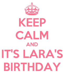 Poster: KEEP CALM AND IT'S LARA'S BIRTHDAY
