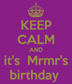 Poster: KEEP CALM AND it's  Mrmr's birthday