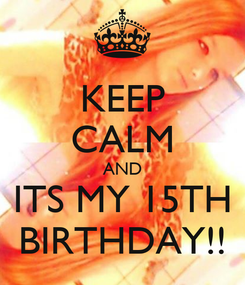 Poster: KEEP CALM AND ITS MY 15TH BIRTHDAY!!