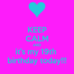 Poster: KEEP CALM AND it's my 19th  birthday today!!!