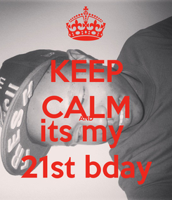 Poster: KEEP CALM AND its my  21st bday