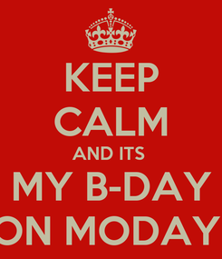 Poster: KEEP CALM AND ITS  MY B-DAY ON MODAY