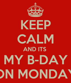 Poster: KEEP CALM AND ITS  MY B-DAY ON MONDAY