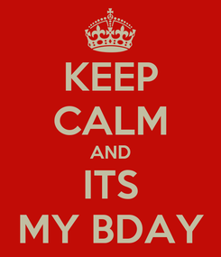 Poster: KEEP CALM AND ITS MY BDAY
