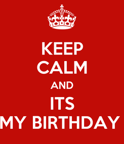Poster: KEEP CALM AND ITS MY BIRTHDAY