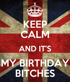 Poster: KEEP CALM AND IT'S MY BIRTHDAY BITCHES