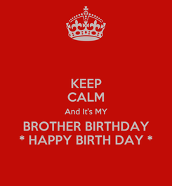 Poster: KEEP CALM And It's MY BROTHER BIRTHDAY * HAPPY BIRTH DAY *