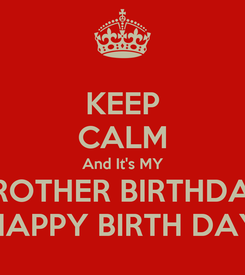 Poster: KEEP CALM And It's MY BROTHER BIRTHDAY ★♫ HAPPY BIRTH DAY ★♫