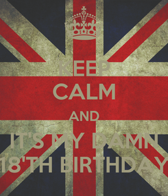 Poster: KEEP CALM AND IT'S MY DAMN 18'TH BIRTHDAY