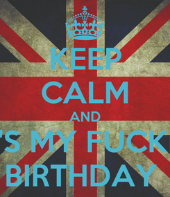 Poster: KEEP CALM AND IT'S MY FUCKIN BIRTHDAY