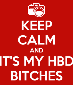 Poster: KEEP CALM AND IT'S MY HBD BITCHES