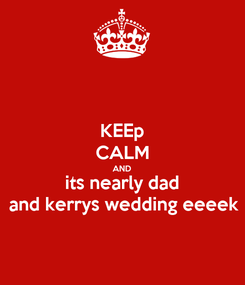 Poster: KEEp CALM AND its nearly dad and kerrys wedding eeeek