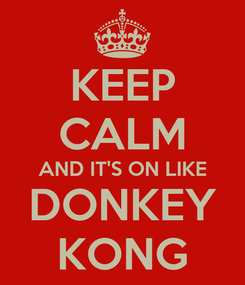 Poster: KEEP CALM AND IT'S ON LIKE DONKEY KONG