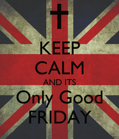 Poster: KEEP CALM AND ITS Only Good FRIDAY