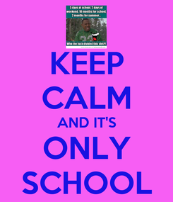 Poster: KEEP CALM AND IT'S ONLY SCHOOL