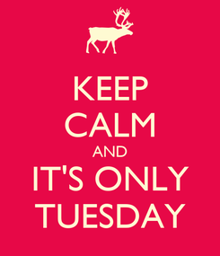 Poster: KEEP CALM AND IT'S ONLY TUESDAY