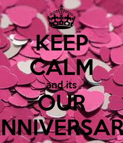 Poster: KEEP CALM and its OUR ANNIVERSARY