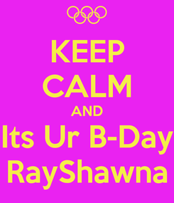 Poster: KEEP CALM AND Its Ur B-Day RayShawna