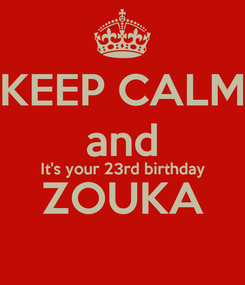 Poster: KEEP CALM and It's your 23rd birthday ZOUKA