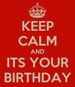 Poster: KEEP CALM AND ITS YOUR BIRTHDAY